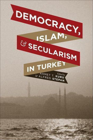 Democracy, Islam, and Secularism in Turkey by Ahmet T. Kuru and Alfred Stepan