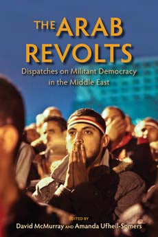 The Arab Revolts Dispatches on Militant Democracy in the Middle East edited by David McMurray and Amanda Ufheil-Somers