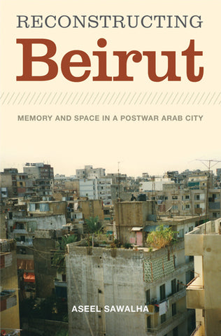 Reconstructing Beirut Memory and Space in a Postwar Arab City by Aseel Sawalha