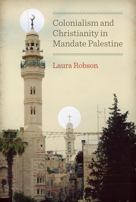 Colonialism and Christianity in Mandate Palestine by Laura Robson