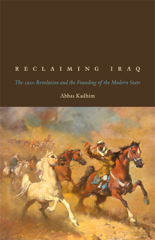 Reclaiming Iraq: The 1920 Revolution and the Founding of the Modern State by Abbas Kadhim