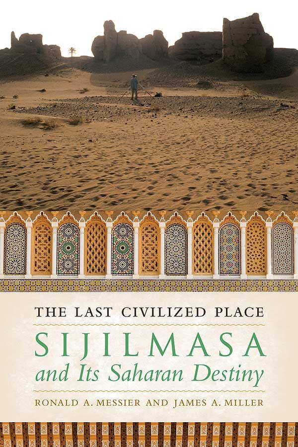The Last Civilized Place: Sijilmasa and Its Saharan Destiny by Ronald A. Messier and James A. Miller