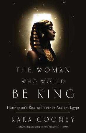 The Woman Who Would Be King: Hatshepsut's Rise to Power in Ancient Egypt by Kara Cooney