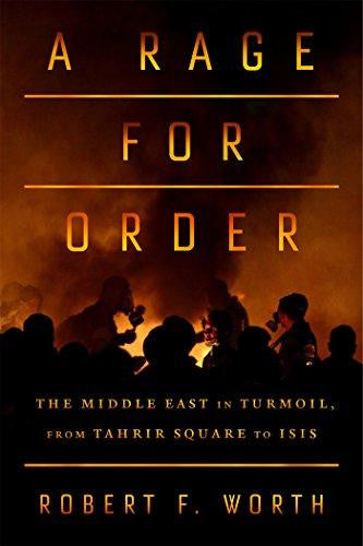 A Rage for Order: The Middle East in Turmoil, from Tahrir Square to ISIS by Robert F. Worth