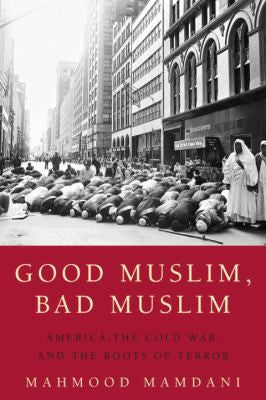 Good Muslim, Bad Muslim: America, the Cold War, and the Roots of Terror by Mahmood Mamdani