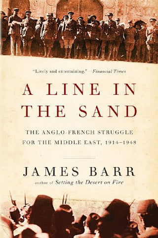 A Line in the Sand: The Anglo-French Struggle for the Middle East, 1914-1948 by James Barr