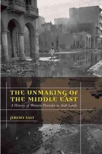 The Unmaking of the Middle East: A History of Western Disorder in Arab Lands by Jeremy Salt
