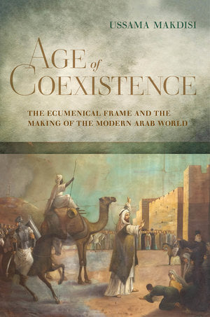Age of Coexistence: The Ecumenical Frame and the Making of the Modern Arab World by Ussama Makdisi