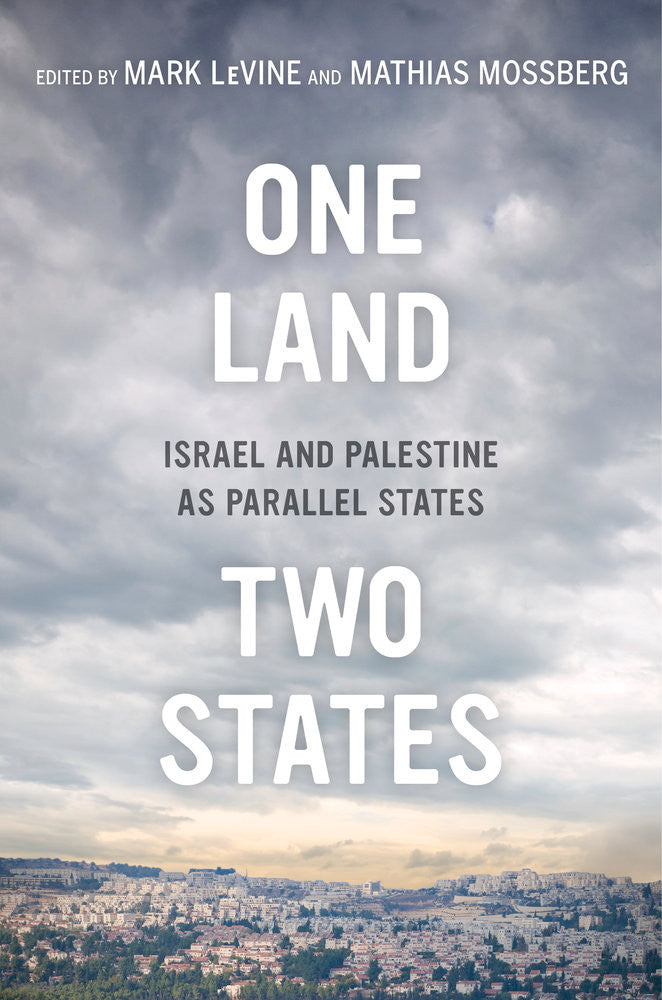 One Land, Two States: Israel and Palestine as Parallel States by Mark LeVine and Mathias Mossberg