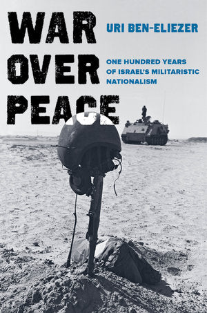 War over Peace: One Hundred Years of Israel's Militaristic Nationalism by Uri Ben-Eliezer