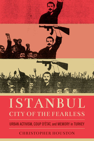Istanbul, City of the Fearless: Urban Activism, Coup d'Etat, and Memory in Turkey by Christopher Houston