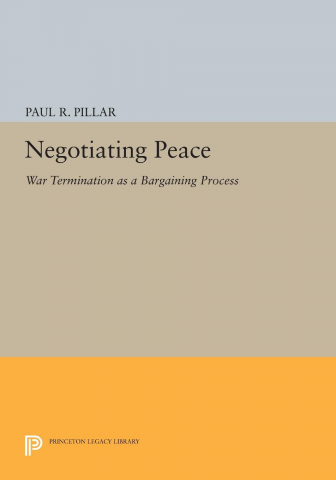 Negotiating Peace: War Termination as a Bargaining Process by Paul R. Pillar