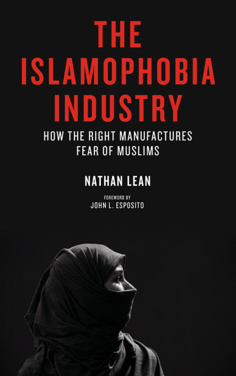 The Islamophobia Industry: How the Right Manufactures Fear of Muslims by Nathan Lean