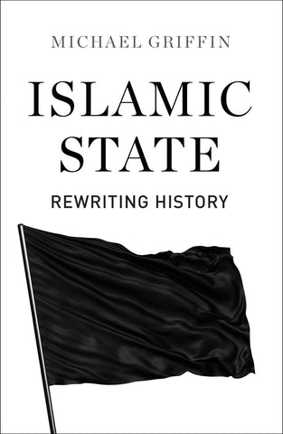 Islamic State: Rewriting History by Michael Griffin