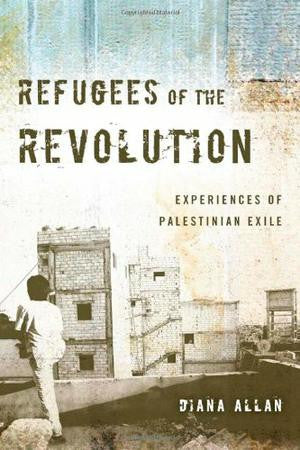 Refugees of the Revolution: Experiences of Palestinian Exile by Diana Allan