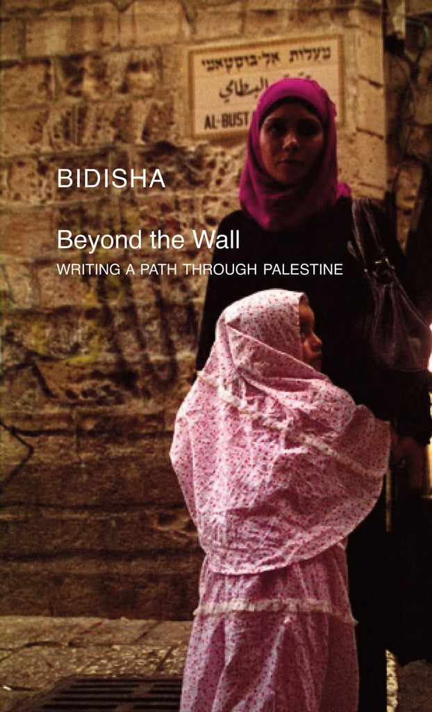 Beyond the Wall: Writing a Path through Palestine by Bidisha