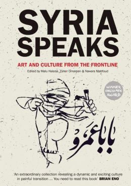 Syria Speaks: Art and Culture from the Frontline by Malu Halasa, Zaher Omareen, and Nawara Mahfoud