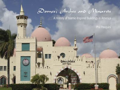 Domes, Arches and Minarets: A History of Islamic-Inspired Buildings in America by Phil Pasquini