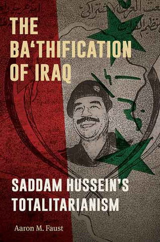 The Ba'thification of Iraq: Saddam Hussein's Totalitarianism by Aaron M. Faust
