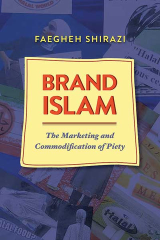 Brand Islam: The Marketing and Commodification of Piety by Faegheh Shirazi