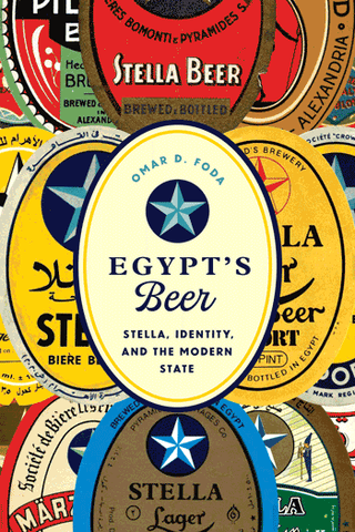 Egypt's Beer: Stella, Identity, and the Modern State by Omar D. Foda