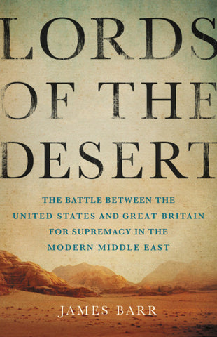 Lords of the Desert: The Battle Between the United States and Great Britain for Supremacy in the Modern Middle East by James Barr