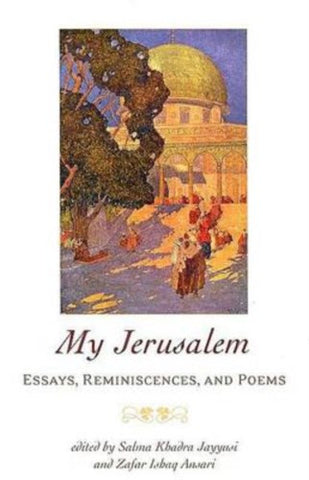 My Jerusalem: Essays, Reminiscences, and Poems by Salma Khadra Jayyusi and Zafar Isbaq Ansari