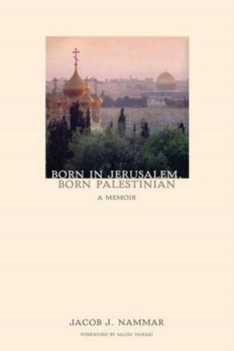 Born in Jerusalem, Born Palestinian: A Memoir by Jacob J. Nammar