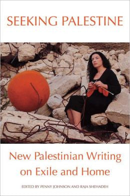 Seeking Palestine: New Palestinian Writing on Exile and Home by Penny Johnson and Raja Shehadeh