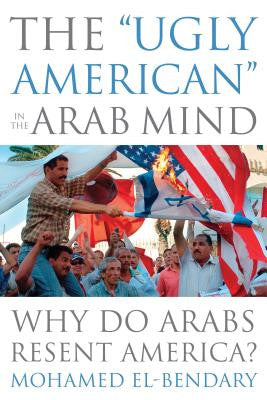 "The ""Ugly American"" in the Arab Mind: Why Do Arabs Resent America? by Mohamed El-Bendary"