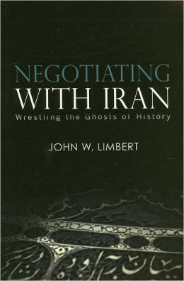 Negotiating with Iran: Wrestling the Ghosts of History by John W. Limbert