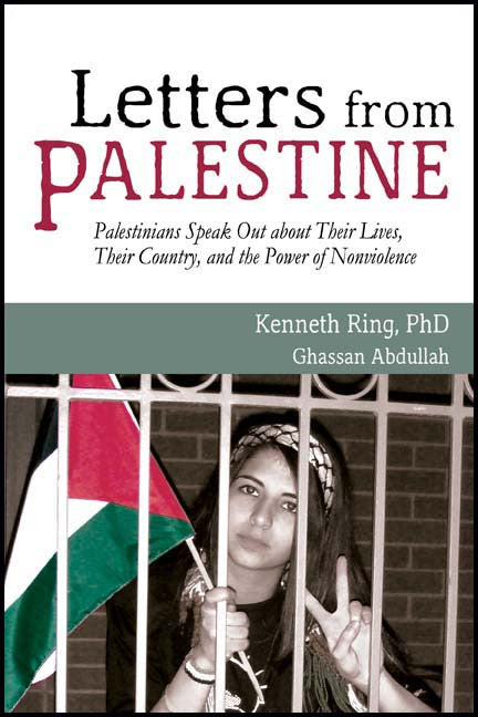 Letters from Palestine: Palestinians Speak Out about Their Lives, Their Country, and the Power of Nonviolence by Kenneth Ring and Ghassan Abdullah