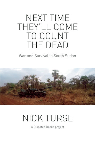 Next Time They'll Come to Count the Dead: War and Survival in South Sudan by Nick Turse
