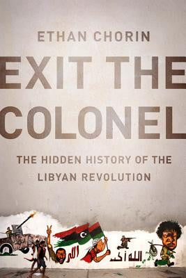 Exit the Colonel: The Hidden History of the Libyan Revolution by Ethan Chorin