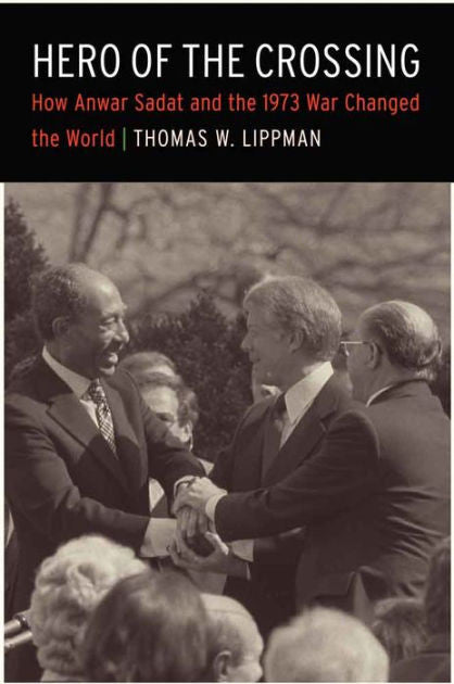 Hero of the Crossing: How Anwar Sadat and the 1973 War Changed the World by Thomas W. Lippman