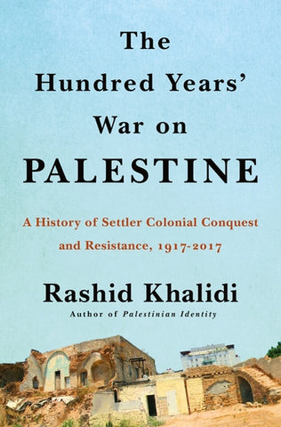 The Hundred Years' War on Palestine: A History of Settler Colonialism and Resistance, 1917-2017 by Rashid Khalidi