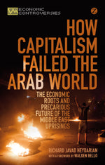 How Capitalism Failed the Arab World: The Economic Roots and Precarious Future of the Middle East Uprisings by Richard Javad Heydarian