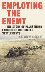 Employing the Enemy: The Story of Palestinian Labourers on Israeli Settlements by Matthew Vickery