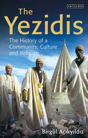 The Yezidis: The History of a Community, Culture and Religion by Birgül Açikyildiz