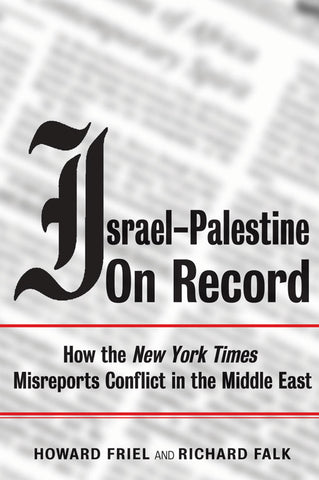 Israel-Palestine on Record How the New York Times Misreports Conflict in the Middle East by Richard Falk and Howard Friel