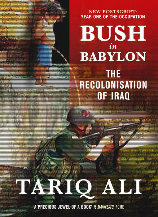Bush in Babylon: The Recolinisation of Iraq by Tariq Ali