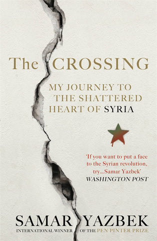 The Crossing: My Journey to the Shattered Heart of Syria by Samar Yazbek