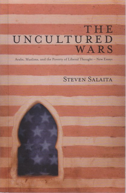 The Uncultured Wars: Arabs, Muslims and the Poverty of Liberal Thought by Steven Salaita