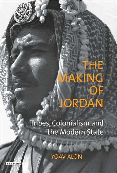 The Making of Jordan: Tribes, Colonialism and the Modern State by Yoav Alon
