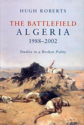The Battlefield: Algeria 1988-2002: Studies in a Broken Polity by Hugh Roberts