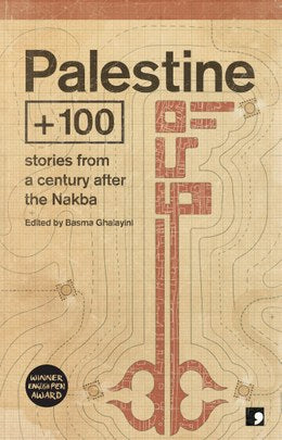 Palestine +100: Stories From a Century After the Nakba edited by Basma Ghalayini