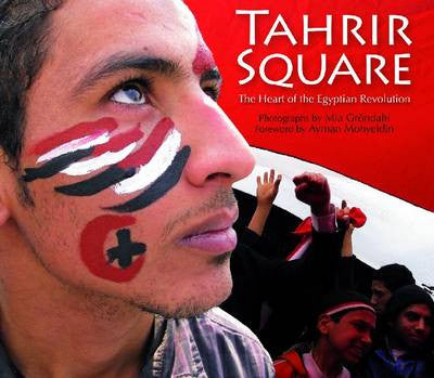 Tahrir Square: The Heart of the Egyptian Revolution by Mia Gröndahl