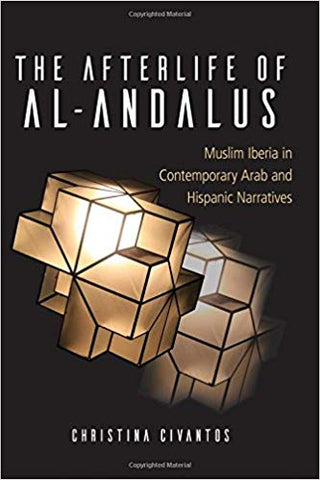 The Afterlife of al-Andalus: Muslim Iberia in Contemporary Arab and Hispanic Narratives