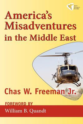 America's Misadventures in the Middle East by Chas W. JR. Freeman