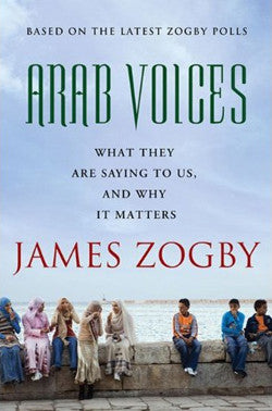 Arab Voices: What They Are Saying to Us, and Why it Matters by James Zogby